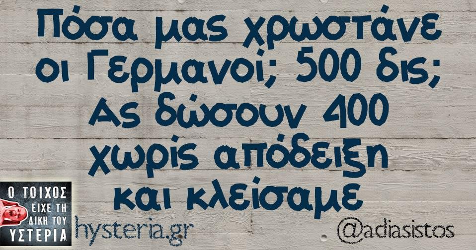 Πόσα μας χρωστάνε οι Γερμανοί; 500 δις; Ας δώσουν 400 χωρίς απόδειξη και κλείσαμε.