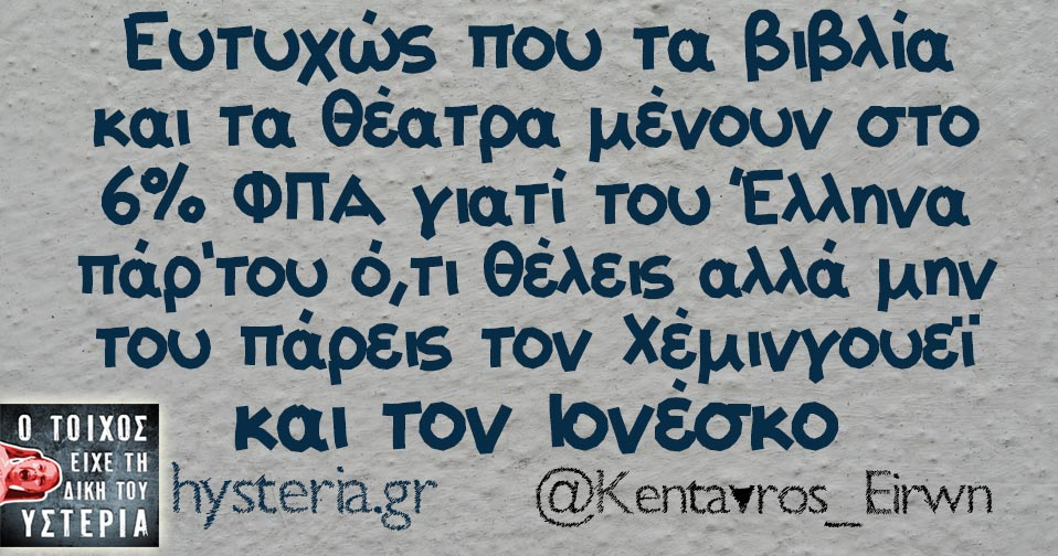 Ευτυχώς που τα βιβλία και τα θέατρα μένουν στο 6% ΦΠΑ γιατί του Έλληνα πάρ'του ό,τι θέλεις αλλά μην του πάρεις τον Χέμινγουεϊ και τον Ιονέσκο