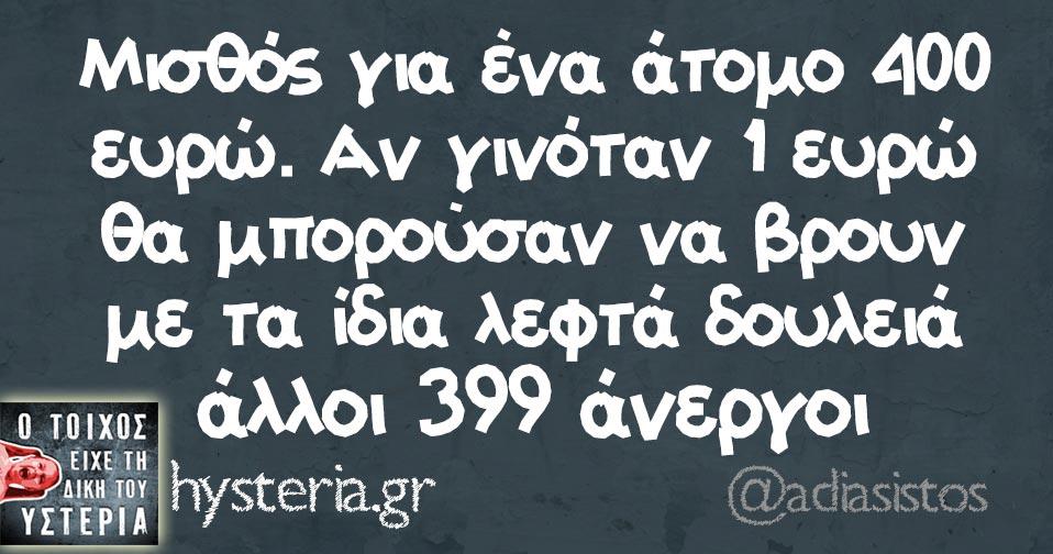 Μισθός για ένα άτομο 400 ευρώ. Αν γινόταν 1 ευρώ θα μπορούσαν να βρουν με τα ίδια λεφτά δουλειά άλλοι 399 άνεργοι