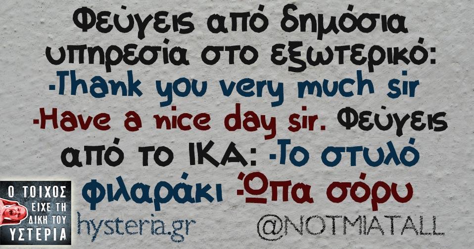 Φεύγεις από δημόσια υπηρεσία στο εξωτερικό: -Τhank you very much sir -Ηave a nice day sir. Φεύγεις από το ΙΚΑ: -Το στυλό φιλαράκι -Ώπα σόρυ