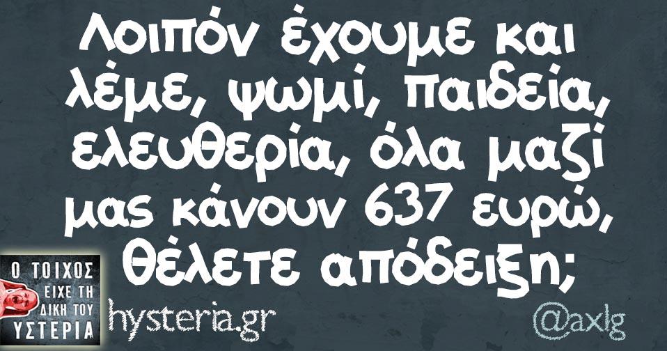 Λοιπόν έχουμε και λέμε, ψωμί, παιδεία, ελευθερία, όλα μαζί μας κάνουν 637 ευρώ, θέλετε απόδειξη;