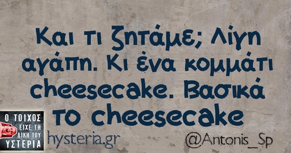 Και τι ζητάμε; Λίγη αγάπη. Κι ένα κομμάτι cheesecake. Βασικά το cheesecake