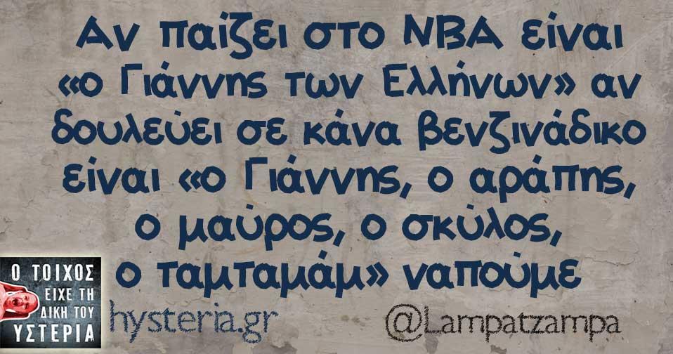 Αν παίζει στο NBA είναι ο Γιάννης των Ελλήνων αν δουλεύει σε κάνα βενζινάδικο είναι ο Γιάννης ο αράπης ο μαύρος ο σκύλος ο ταμταμταμ να πούμε