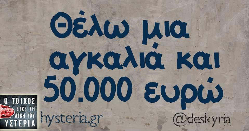 Θέλω μια αγκαλιά και 50.000 ευρώ