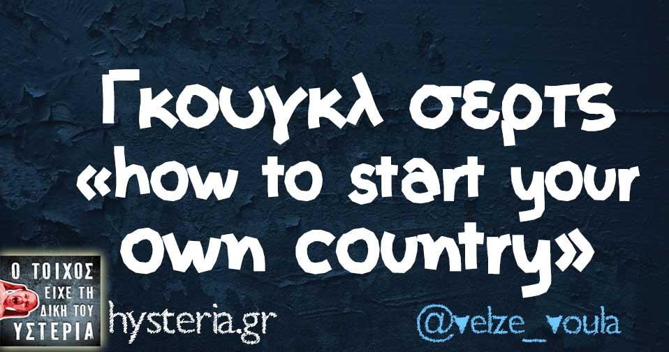 Γκουγκλ σερτς «how to start your own country»