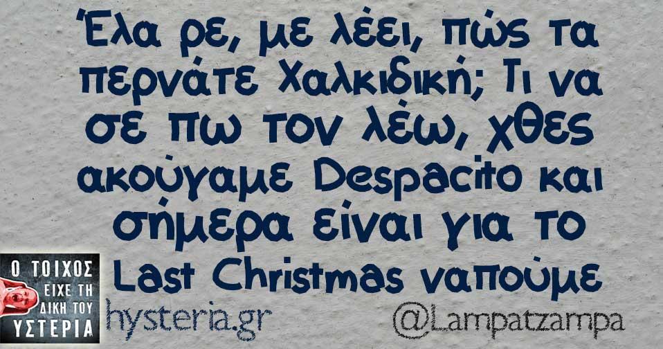 Έλα ρε με λέει πως τα περνάτε Χαλκιδική τι να σε πω τον λέω χθες ακούγαμε despacito και σήμερα είναι για το last Christmas ναπούμε