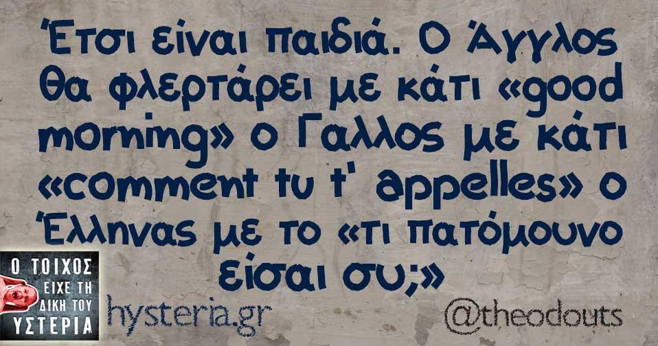 Έτσι είναι παιδιά. Ο Άγγλος θα φλερτάρει με κάτι «good morning» ο Γαλλος με κάτι «comment tu t' appelles» ο Έλληνας με το «τι πατόμουνο είσαι συ;»